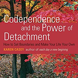 Codependence and the Power of Detachment: How to Set Boundaries and Make Your Life Your Own | [Karen Casey]