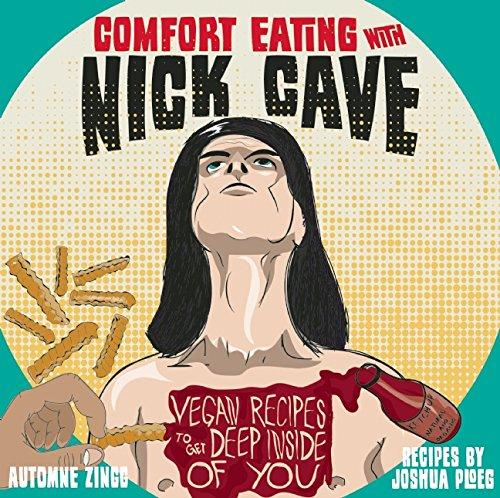 Comfort Eating with Nick Cave: Vegan Recipes to Get Deep Inside of You (Vegan Cookbooks)