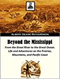 Beyond the Mississippi: From the Great River to the Great Ocean  Life and Adventures on the Prairies, Mountains, and Pacific Coast