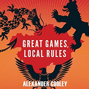 Great Games, Local Rules: The New Great Power Contest in Central Asia  | [Alexander Cooley ]