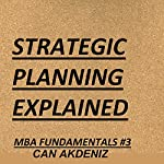 Strategic Planning Explained: MBA Fundamentals: Things You Will Learn in a Business School, Book 3 | Can Akdeniz