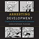 Arresting Development: Comics at the Boundaries of Literature Hörbuch von Christopher Pizzino Gesprochen von: Clark Provence