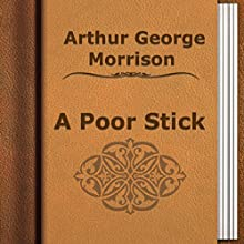 A Poor Stick (       UNABRIDGED) by Arthur George Morrison Narrated by Anastasia Bertollo