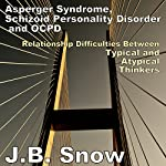 Asperger Syndrome, Schizoid Personality Disorder, and OCPD: Relationship Difficulties Between Typical and Atypical Thinkers: Transcend Mediocrity, Book 80 | J.B. Snow
