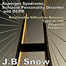 Asperger Syndrome, Schizoid Personality Disorder, and OCPD: Relationship Difficulties Between Typical and Atypical Thinkers: Transcend Mediocrity, Book 80 (       UNABRIDGED) by J.B. Snow Narrated by Claire Duncan