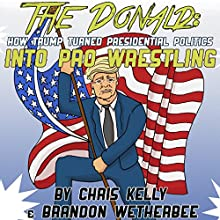 The Donald: How Trump Turned Presidential Politics into Pro Wrestling Audiobook by Chris Kelly, Brandon Wetherbee Narrated by Brandon Wetherbee