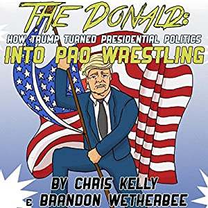 The Donald: How Trump Turned Presidential Politics into Pro Wrestling Hörbuch von Chris Kelly, Brandon Wetherbee Gesprochen von: Brandon Wetherbee
