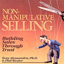 Non-Manipulative Selling: Building Sales Through Trust (       UNABRIDGED) by Tony Alessandra, Phillip Wexler Narrated by Tony Alessandra, Phillip Wexler
