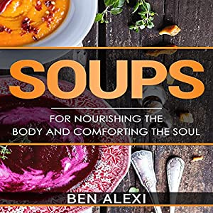 Soups: For Nourishing the Body and Comforting the Soul Hörbuch von Ben Alexi Gesprochen von: Tiffany Marie Khoshaba