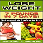 Lose Weight: 7 Pounds in 7 Days: The Complete Body Transformation Guide | Michael L. Becker