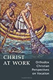 Christ At Work: Orthodox Christan Perspectives on Vocation