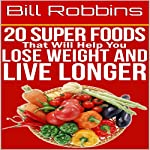 20 Super Foods That Will Help You Lose Weight and Live Longer | Bill Robbins