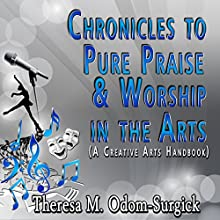 Chronicles to Pure Praise & Worship in the Arts: A Creative Arts Handbook (       UNABRIDGED) by Theresa Odom-Surgick Narrated by Adrianne Baughns-Wallace