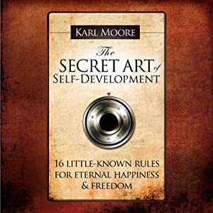 The Secret Art of Self-Development: 16 Llittle-Known Rules for Eternal Happiness & Freedom | [Karl Moore]