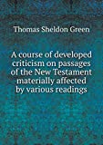 img - for A course of developed criticism on passages of the New Testament materially affected by various readings book / textbook / text book