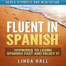 Fluent in Spanish: Hypnosis to Learn Spanish Fast and Enjoy It via Beach Hypnosis and Meditation Speech by Linda Hall Narrated by Tom McBride