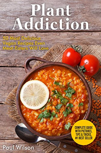 Plant Addiction: 50 Most Delicious Vegan Recipes Even Meat-Eaters Will Love by Paul Wilson