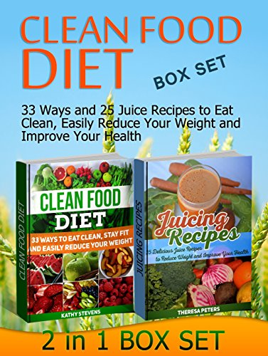 Clean Food Diet Box Set: 33 Ways and 25 Juice Recipes to Eat Clean, Easily Reduce Your Weight and Improve Your Health (Clean Food Diet Box Set, clean food eating, Juicing Recipes books) by Kathy Stevens, Theresa Peters