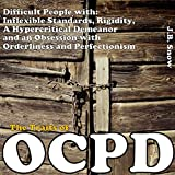 The Traits of OCPD - Obsessive Compulsive Personality Disorder: Difficult People with Inflexible Standards, Rigidity, a Hypercritical Demeanor and an Obsession: Transcend Mediocrity Book 18