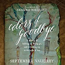Colors of Goodbye: A Memoir of Holding on, Letting Go, and Reclaiming Joy in the Wake of Loss Audiobook by September Vaudrey Narrated by Coleen Marlo