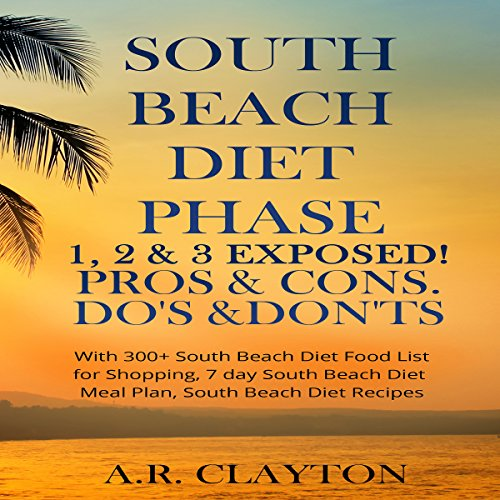 South Beach Diet Phase 1, 2 & 3 Exposed!: Pros & Cons. Do's & Don'ts by A.R. Clayton