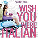 Wish You Were Italian: An If Only Novel Audiobook by Kristin Rae Narrated by Sandy Rustin
