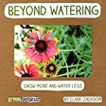 Beyond Watering: Grow More and Water Less: GreenFootprint Organic Gardening, Book 3 | Clare Jackson
