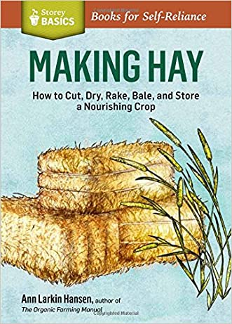 Making Hay: How to Cut, Dry, Rake, Gather, and Store a Nourishing Crop. A Storey BASICS® Title written by Ann Larkin Hansen