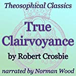 True Clairvoyance: Theosophical Classics   Robert Crosbie