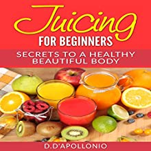 Juicing for Beginners: Secrets to a Healthy Beautiful Body Audiobook by Daniel D'Apollonio Narrated by Kristine Fernandez