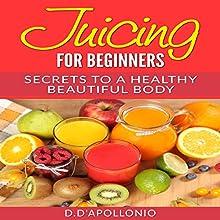 Juicing for Beginners: Secrets to a Healthy Beautiful Body | Livre audio Auteur(s) : Daniel D'Apollonio Narrateur(s) : Kristine Fernandez