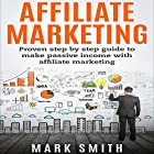 Affiliate Marketing: Proven Step-by-Step Guide to Make Passive Income Hörbuch von Mark Smith Gesprochen von: Mark Rossman