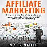 Affiliate Marketing: Proven Step-by-Step Guide to Make Passive Income | Mark Smith