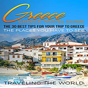 Greece: The 30 Best Tips for Your Trip to Greece Hörbuch von  Traveling the World Gesprochen von: Kimberly Hughey