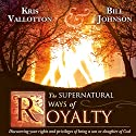 The Supernatural Ways of Royalty: Discovering Your Rights and Privileges of Being a Son or Daughter of God Audiobook by Bill Johnson, Kris Vallotton Narrated by John Moore