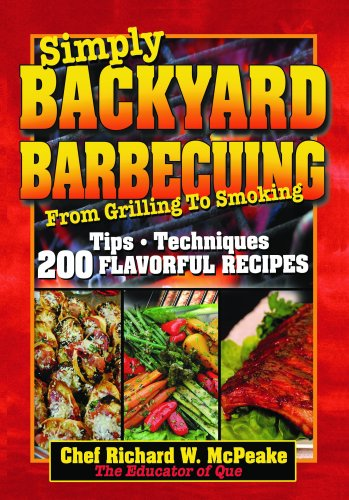Simply Backyard Barbecuing From Grilling To Smoking: Tips, Techniques, 200 Flavorful Recipes