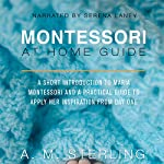 Montessori at Home Guide: A Short Introduction to Maria Montessori and a Practical Guide to Apply Her Inspiration at Home for Children Ages 0-2 | A M Sterling