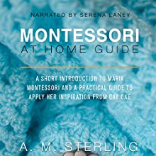 Montessori at Home Guide: A Short Introduction to Maria Montessori and a Practical Guide to Apply Her Inspiration at Home for Children Ages 0-2 | Livre audio Auteur(s) : A M Sterling Narrateur(s) : Serena Laney