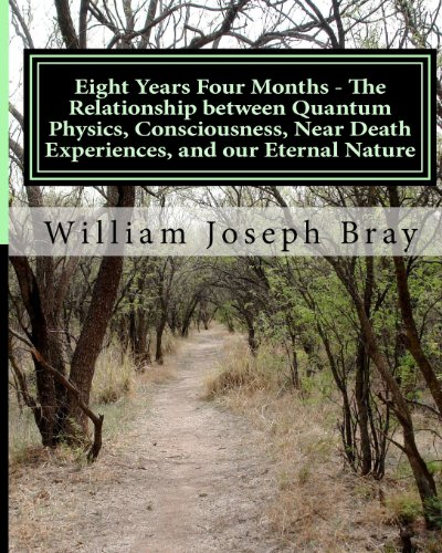 Eight Years Four Months - The Relationship Between Quantum Physics, Consciousness, Near Death Experiences, and Our Eternal Nature
