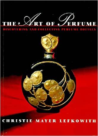 The Art of Perfume: Discovering and Collecting Perfume Bottles written by Christie Mayer Lefkowith