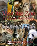 Visit the Zoo 12-Book Anthology: Your Guide To the Zoo Over 120 Animals Featured