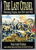 The Last Citadel: Petersburg, Virginia June 1864-April 1865