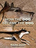 Book - How the Dog Became the Dog: From Wolves to Our Best Friends