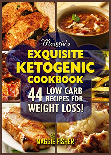 Maggie's Exquisite Ketogenic Cookbook: 44 Low Carb High Fat (LCHF) Recipes for Weight Loss by Maggie Fisher
