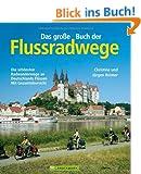 Das gro�e Buch der Flussradwege: Die sch�nsten Radwanderwege an Deutschlands Fl�ssen - mit Gesamt�bersicht