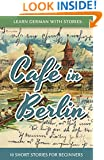 Learn German With Stories: Café in Berlin - 10 Short Stories For Beginners (German Edition)