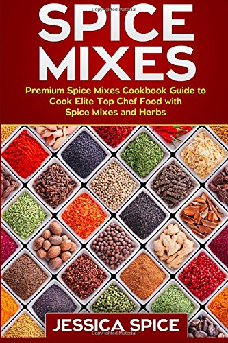 Spice Mixes: Premium Spice Mixes Cookbook Guide to Cook Elite Top Chef Food with Spice Mixes and Herbs (Spice Mixes, Spice Mixes, spice mixes series!)