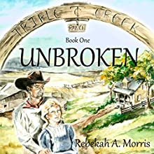 Triple Creek Ranch: Unbroken, Book 1 Audiobook by Rebekah A. Morris Narrated by Donnie Sipes