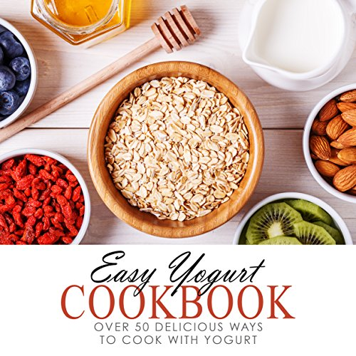 Easy Yogurt Cookbook: Over 50 Delicious Ways to Cook with Yogurt by BookSumo Press