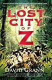 David Grann The Lost City of Z: A Legendary British Explorer's Deadly Quest to Uncover the Secrets of the Amazon by Grann, David (2010)